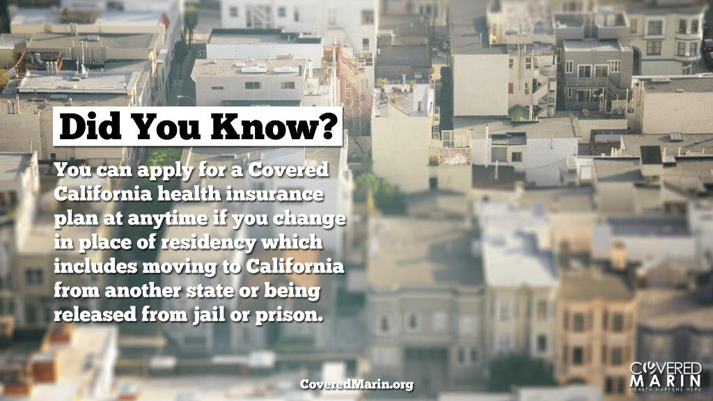 Did you know? You can apply for a Covered California health insurance plan at anytime if you change in place of residency which includes moving to California from another state or being released from jail or prison.