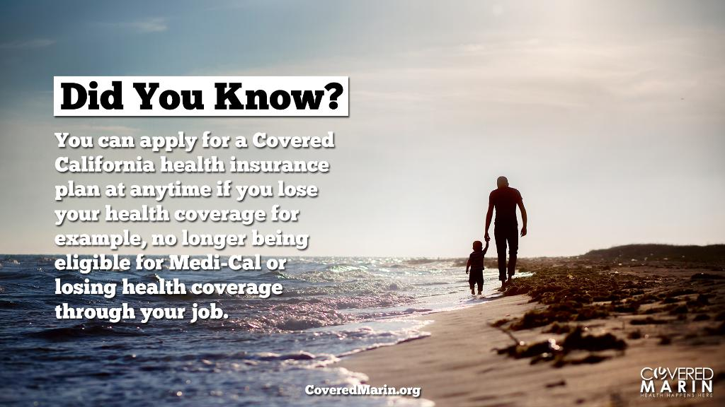 Did you know? You can apply for a Covered California health insurance plan at anytime if you lose your health coverage for example, no longer being eligible for Medi-Cal or losing health coverage through your job..